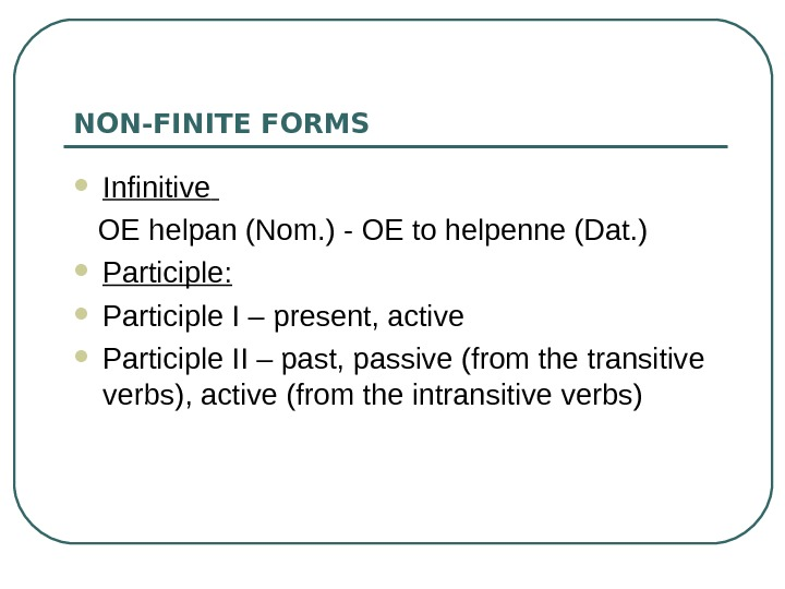 NON-FINITE FORMS  Infinitive  OE helpan (Nom. ) - OE to helpenne (Dat.