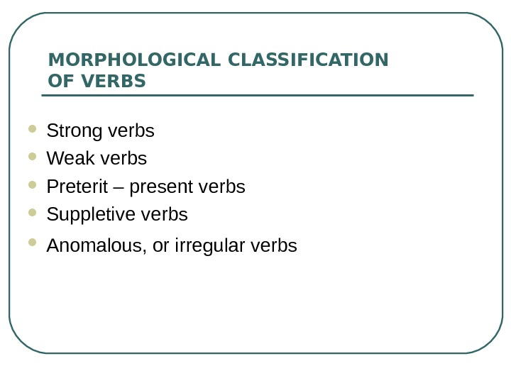 MORPHOLOGICAL CLASSIFICATION OF VERBS Strong verbs Weak verbs Preterit – present verbs  Suppletive