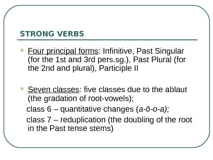 STRONG VERBS Four principal forms :  Infinitive, Past Singular (for the 1 st