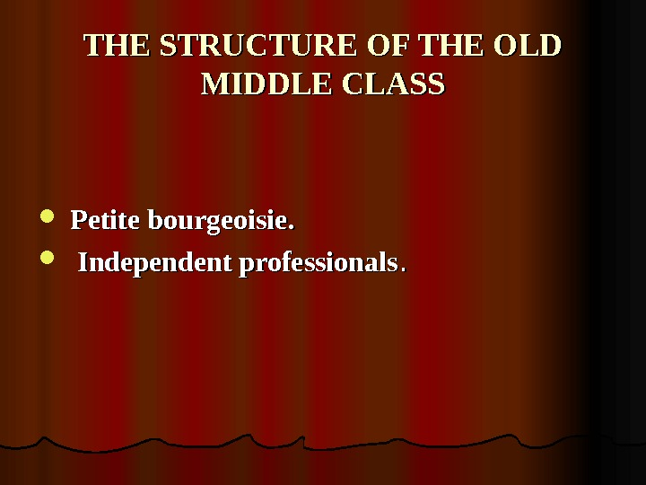 THE STRUCTURE OF THE OLD MIDDLE CLASS Petite bourgeoisie.  Independent professionals. .