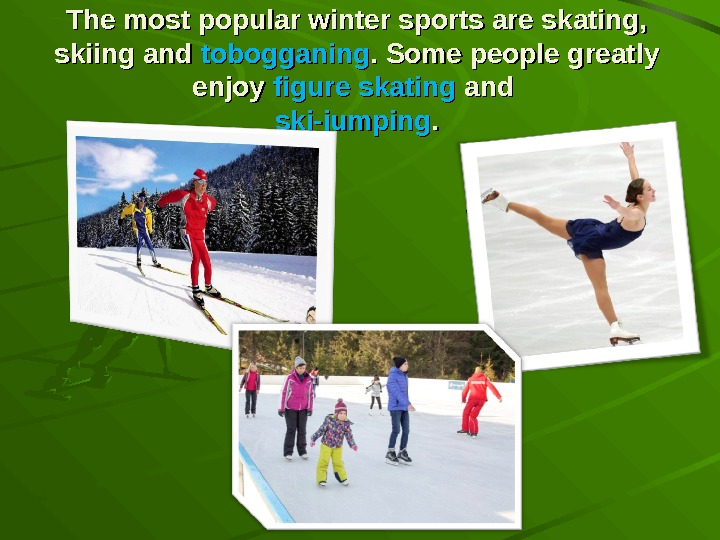 The most popular winter sports are skating,  skiing and tobogganing. Some people greatly enjoy figure