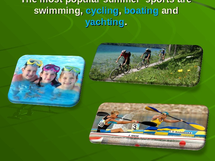 The most popular summer sports are swimming,  cycling , ,  boating and yachting. .