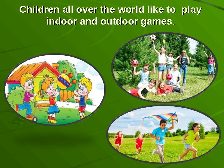 Children all over the world like to play indoor and outdoor games. .
