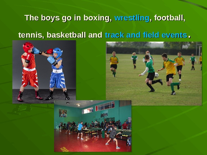 The boys go in boxing,  wrestling , football,  tennis, basketball and track and field