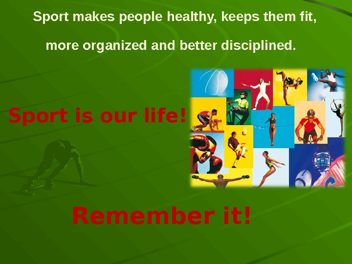 Sport makes people healthy, keeps them fit,  more organized and better disciplined.  Remember it!Sport