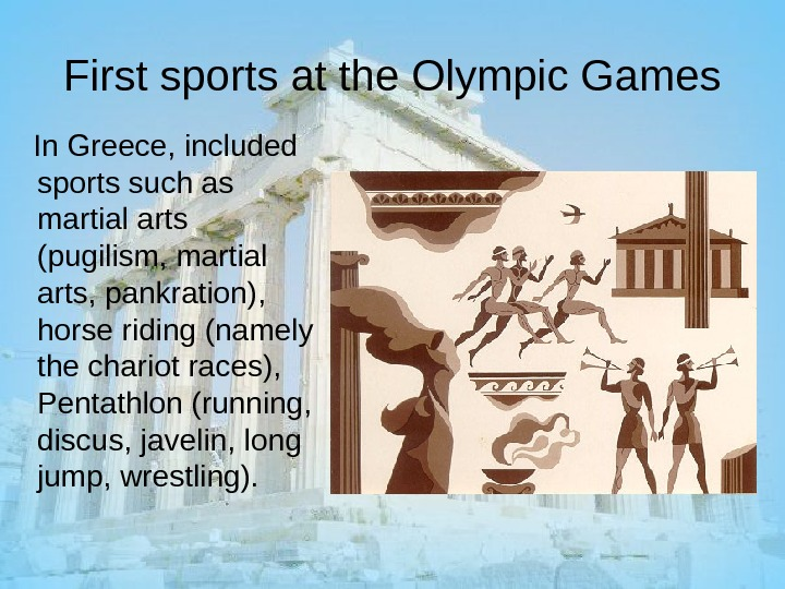 First sports at the Olympic Games In Greece, included sports such as martial arts (pugilism, martial