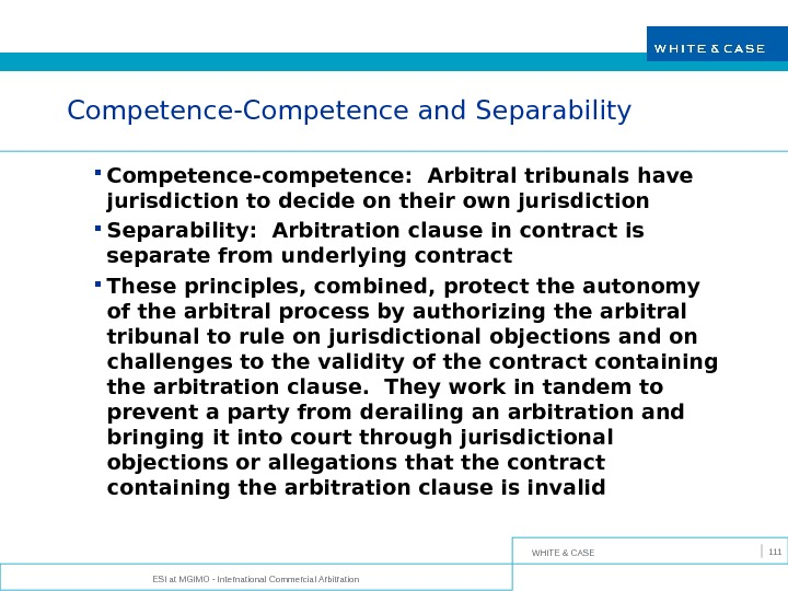 WHITE & CASE ESI at MGIMO - International Commercial Arbitration 111 Competence-Competence and Separability Competence-competence: