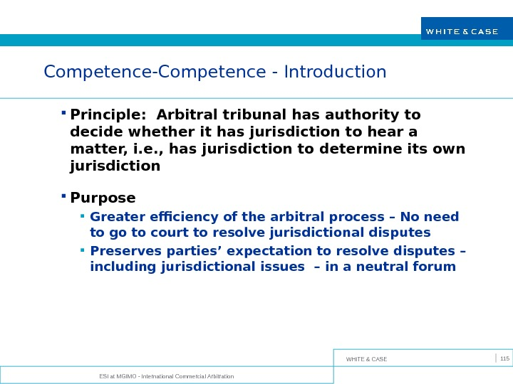 WHITE & CASE ESI at MGIMO - International Commercial Arbitration 115 Competence-Competence - Introduction Principle: