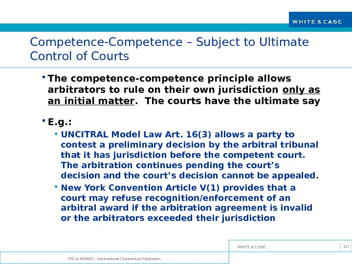 WHITE & CASE ESI at MGIMO - International Commercial Arbitration 117 Competence-Competence – Subject to Ultimate