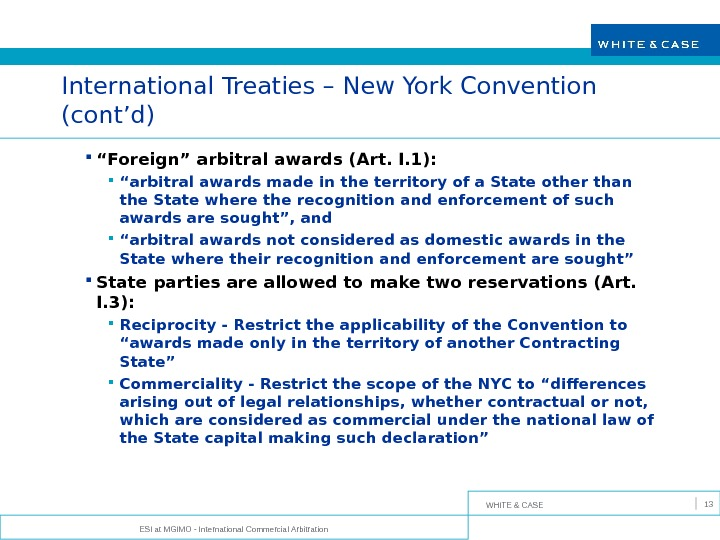 WHITE & CASE ESI at MGIMO - International Commercial Arbitration 13 International Treaties – New York