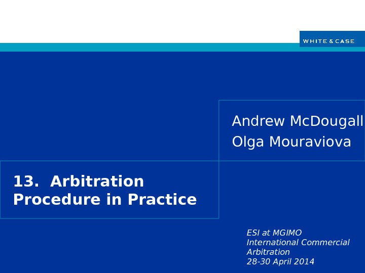 ESI at MGIMO International Commercial Arbitration 28 -30 April 201413.  Arbitration Procedure in Practice Andrew