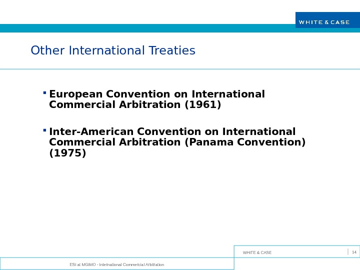 WHITE & CASE ESI at MGIMO - International Commercial Arbitration 14 Other International Treaties European Convention