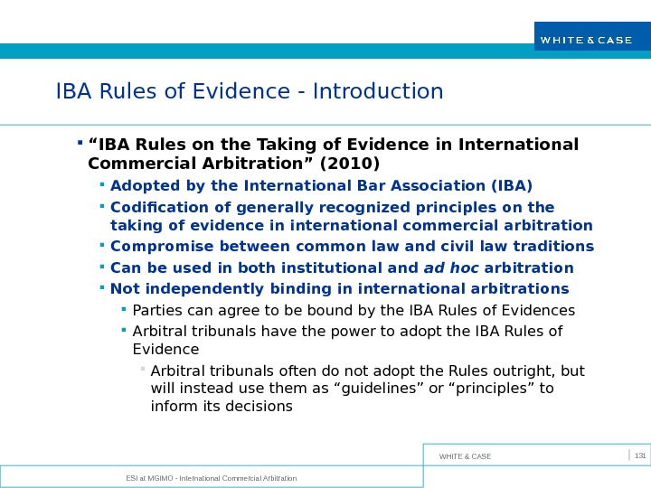 WHITE & CASE ESI at MGIMO - International Commercial Arbitration 131 IBA Rules of Evidence -