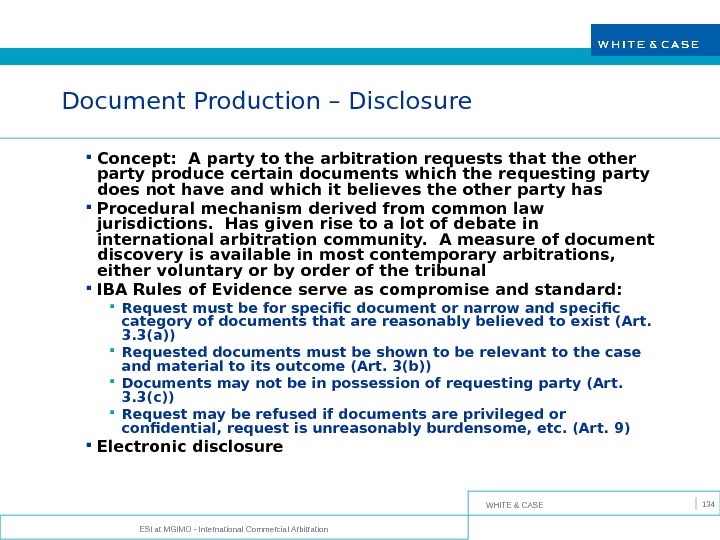 WHITE & CASE ESI at MGIMO - International Commercial Arbitration 134 Document Production – Disclosure Concept: