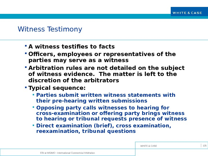 WHITE & CASE ESI at MGIMO - International Commercial Arbitration 135 Witness Testimony A witness testifies