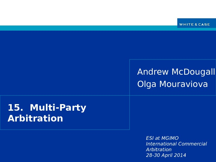 ESI at MGIMO International Commercial Arbitration 28 -30 April 201415.  Multi-Party Arbitration Andrew Mc. Dougall