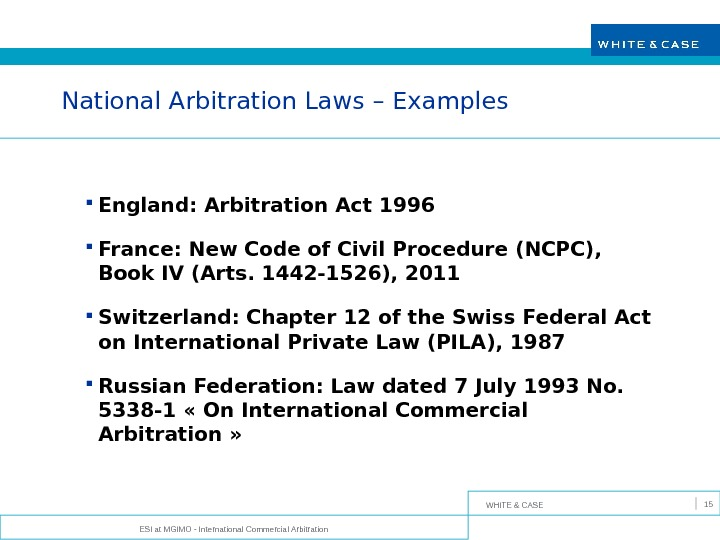 WHITE & CASE ESI at MGIMO - International Commercial Arbitration 15 National Arbitration Laws – Examples