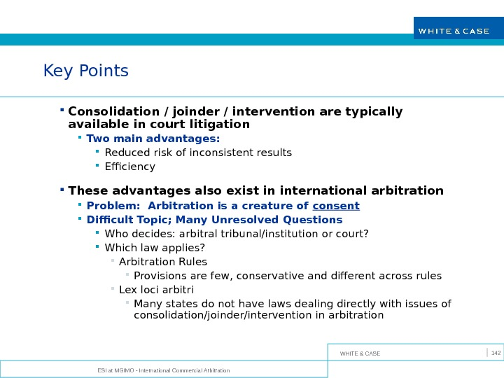 WHITE & CASE ESI at MGIMO - International Commercial Arbitration 142 Key Points Consolidation / joinder