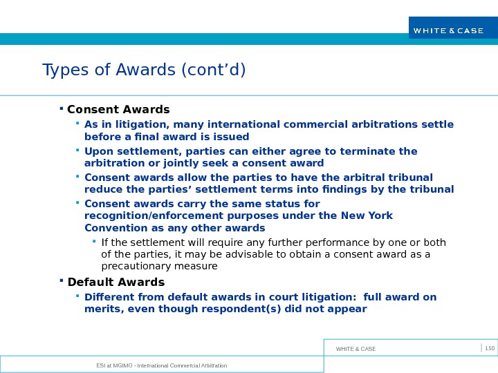 WHITE & CASE ESI at MGIMO - International Commercial Arbitration 150 Types of Awards (cont'd) Consent