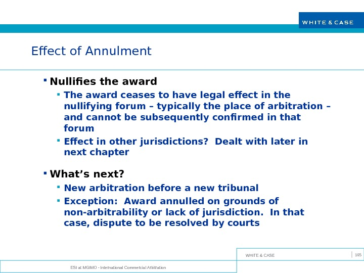 WHITE & CASE ESI at MGIMO - International Commercial Arbitration 165 Effect of Annulment Nullifies the