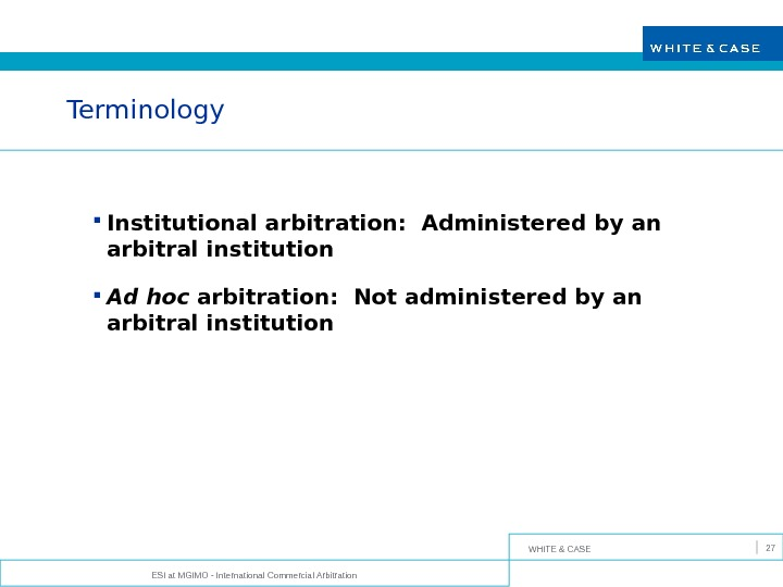 WHITE & CASE ESI at MGIMO - International Commercial Arbitration 27 Terminology Institutional arbitration:  Administered