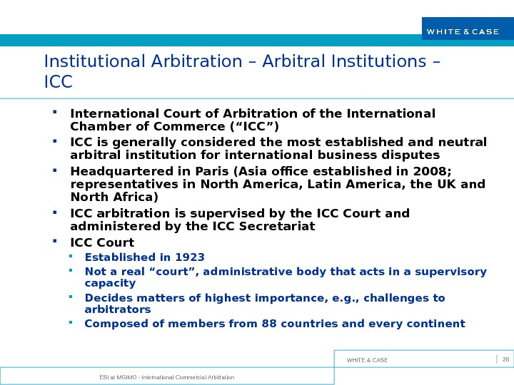 WHITE & CASE ESI at MGIMO - International Commercial Arbitration 28 Institutional Arbitration – Arbitral Institutions