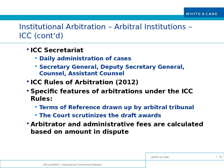WHITE & CASE ESI at MGIMO - International Commercial Arbitration 29 Institutional Arbitration – Arbitral Institutions
