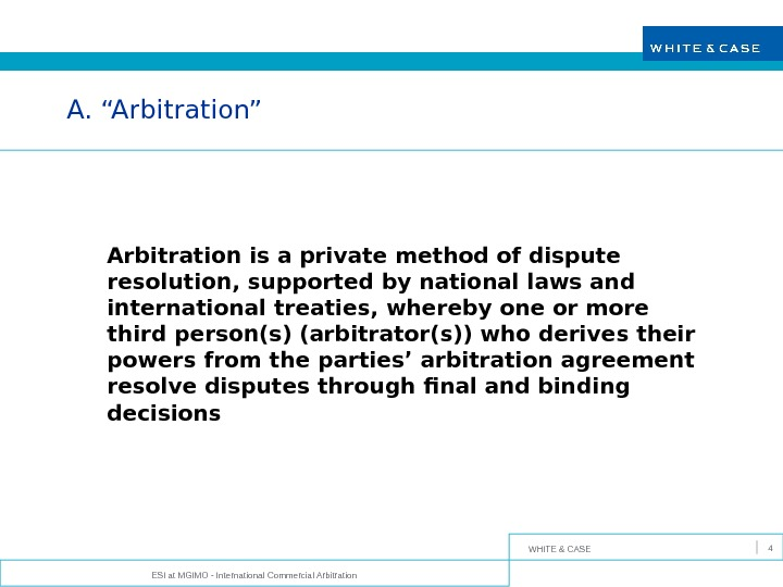"WHITE & CASE ESI at MGIMO - International Commercial Arbitration 4 A. ""Arbitration"" Arbitration is a"