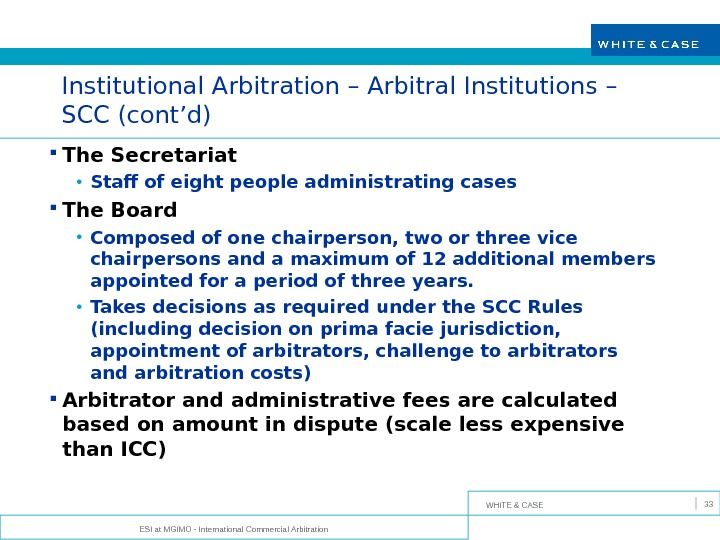 WHITE & CASE Institutional Arbitration – Arbitral Institutions – SCC (cont'd) The Secretariat  • Staff