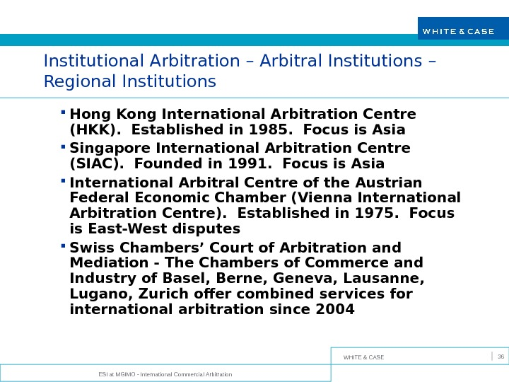 WHITE & CASE ESI at MGIMO - International Commercial Arbitration 36 Institutional Arbitration – Arbitral Institutions