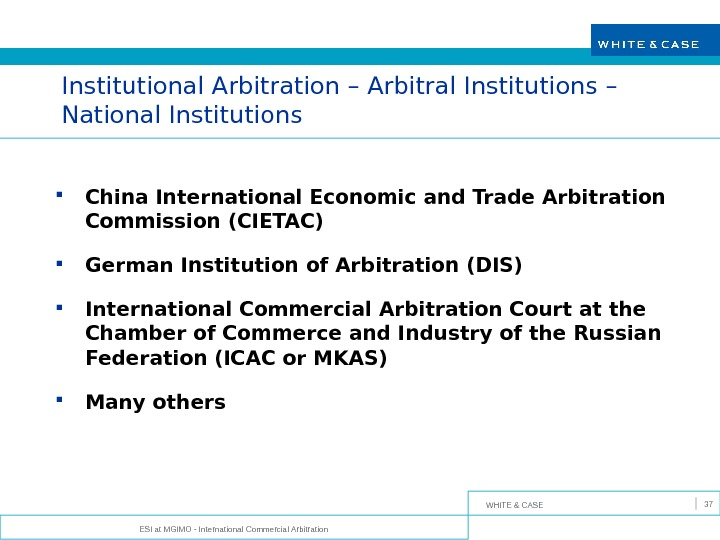 WHITE & CASE ESI at MGIMO - International Commercial Arbitration 37 Institutional Arbitration – Arbitral Institutions