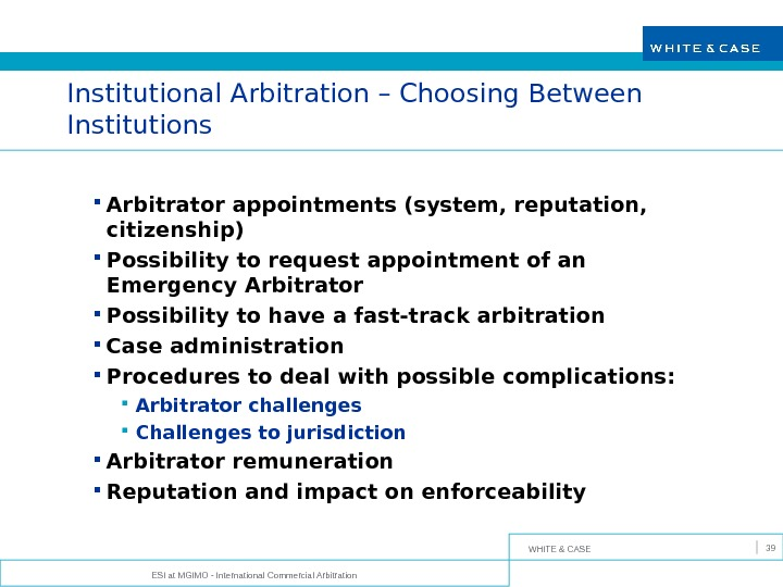 WHITE & CASE ESI at MGIMO - International Commercial Arbitration 39 Institutional Arbitration – Choosing Between