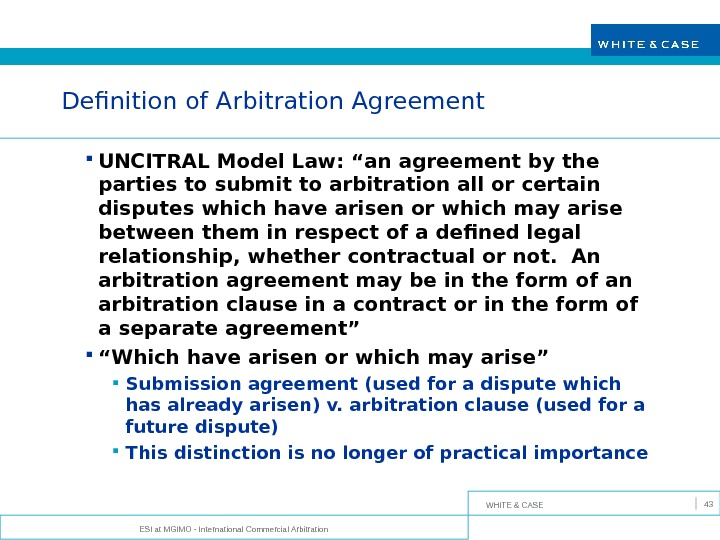 WHITE & CASE ESI at MGIMO - International Commercial Arbitration 43 Definition of Arbitration Agreement UNCITRAL