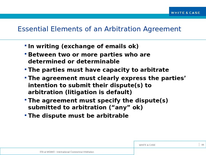 WHITE & CASE ESI at MGIMO - International Commercial Arbitration 44 Essential Elements of an Arbitration