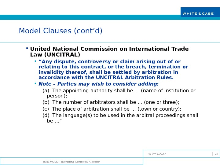WHITE & CASE ESI at MGIMO - International Commercial Arbitration 46 Model Clauses (cont'd) United National
