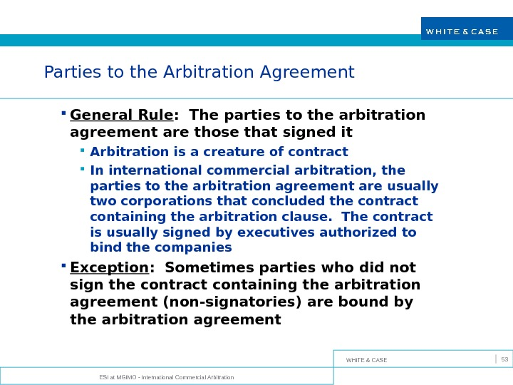 WHITE & CASE ESI at MGIMO - International Commercial Arbitration 53 Parties to the Arbitration Agreement