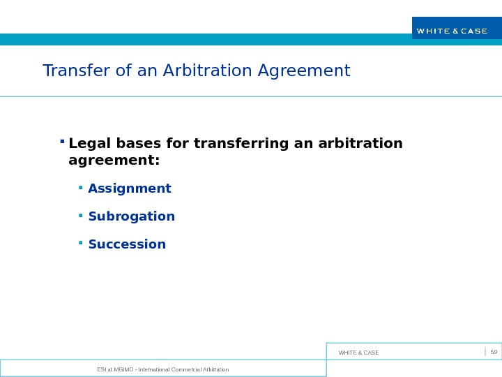 WHITE & CASE ESI at MGIMO - International Commercial Arbitration 59 Transfer of an Arbitration Agreement