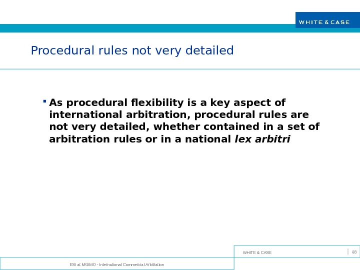 WHITE & CASE ESI at MGIMO - International Commercial Arbitration 68 Procedural rules not very detailed