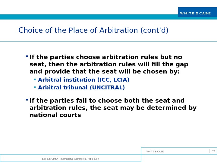 WHITE & CASE ESI at MGIMO - International Commercial Arbitration 76 Choice of the Place of