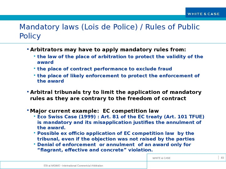 WHITE & CASE ESI at MGIMO - International Commercial Arbitration 83 Mandatory laws (Lois de Police)