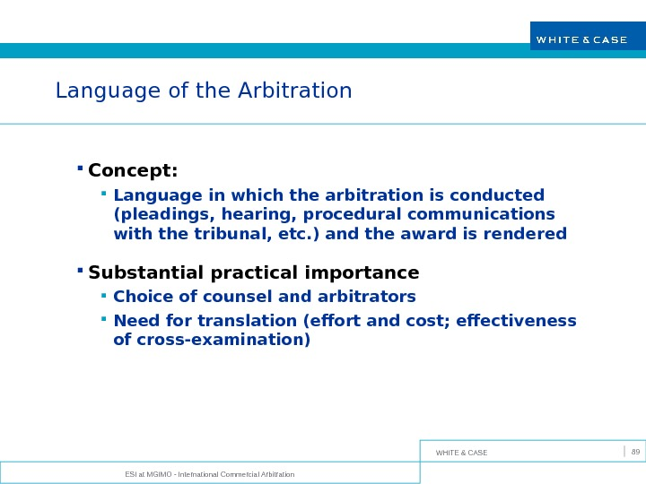WHITE & CASE ESI at MGIMO - International Commercial Arbitration 89 Language of the Arbitration Concept:
