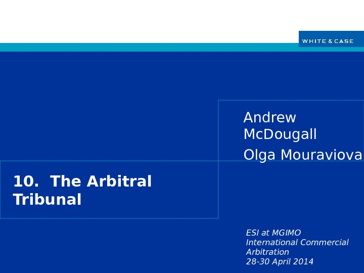 ESI at MGIMO International Commercial Arbitration 28 -30 April 201410.  The Arbitral Tribunal Andrew Mc.