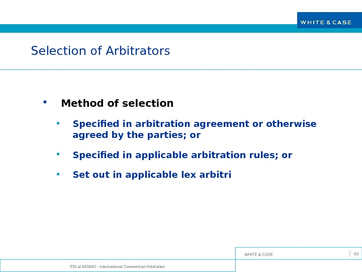 WHITE & CASE ESI at MGIMO - International Commercial Arbitration 93 Selection of Arbitrators Method of