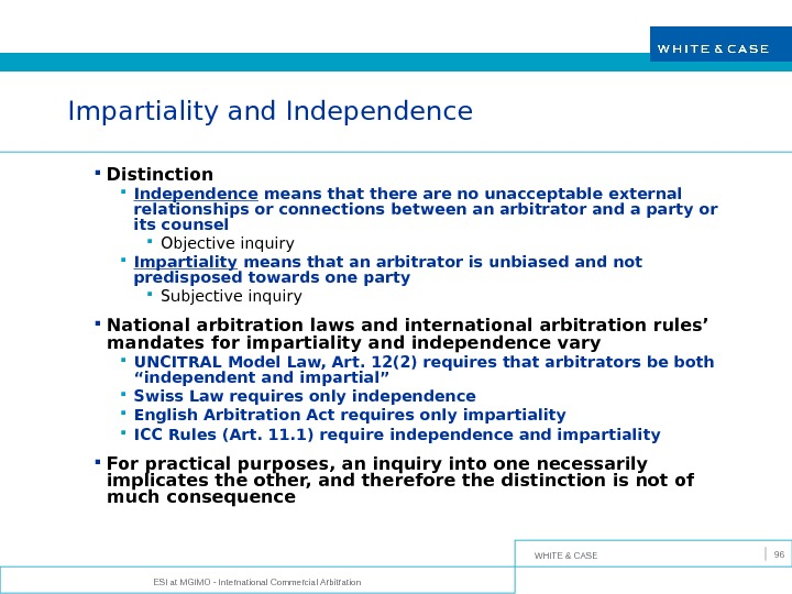 WHITE & CASE ESI at MGIMO - International Commercial Arbitration 96 Impartiality and Independence Distinction Independence
