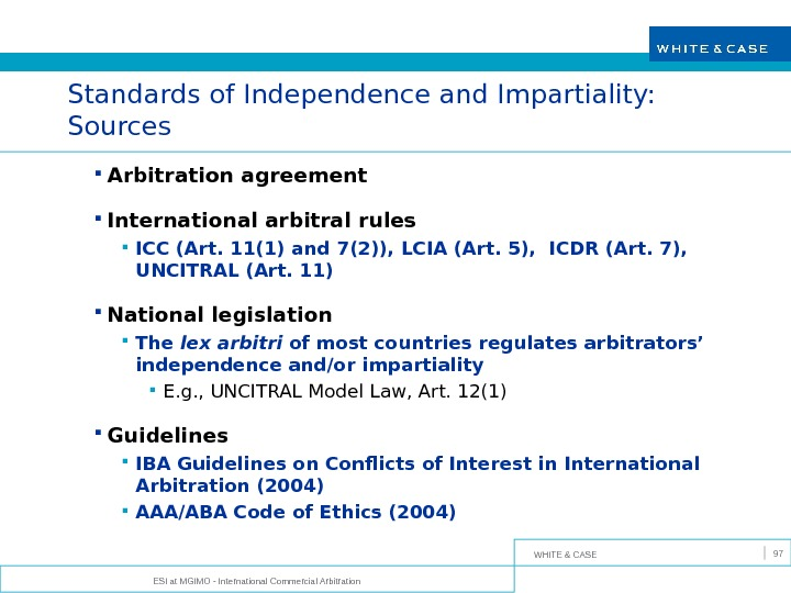 WHITE & CASE ESI at MGIMO - International Commercial Arbitration 97 Standards of Independence and Impartiality: