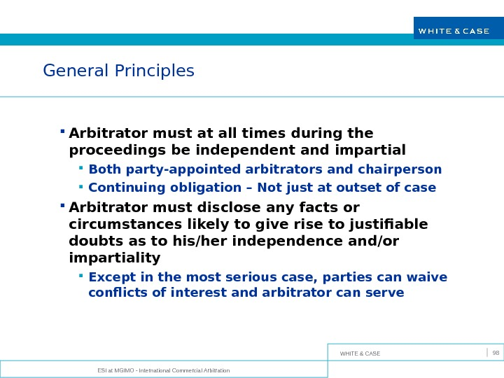 WHITE & CASE ESI at MGIMO - International Commercial Arbitration 98 General Principles Arbitrator must at