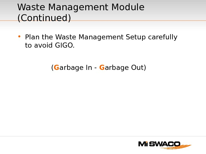 • Plan the Waste Management Setup carefully to avoid GIGO. ( G arbage In -