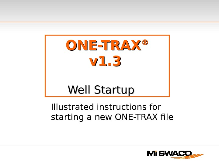 ONE-TRAX ®®  v 1. 3  Well Startup   Illustrated instructions for starting a