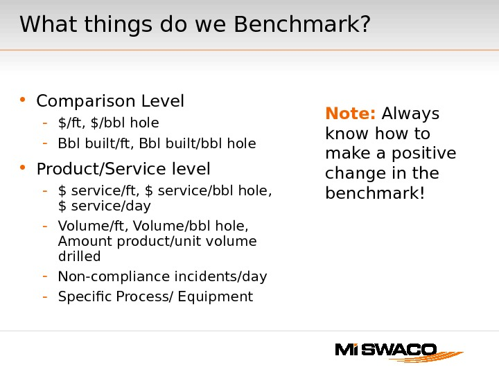 What things do we Benchmark?  • Comparison Level - $/ft, $/bbl hole - Bbl built/ft,