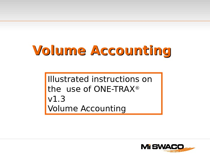 Volume Accounting Illustrated instructions on the use of ONE-TRAX ®  v 1. 3 Volume Accounting